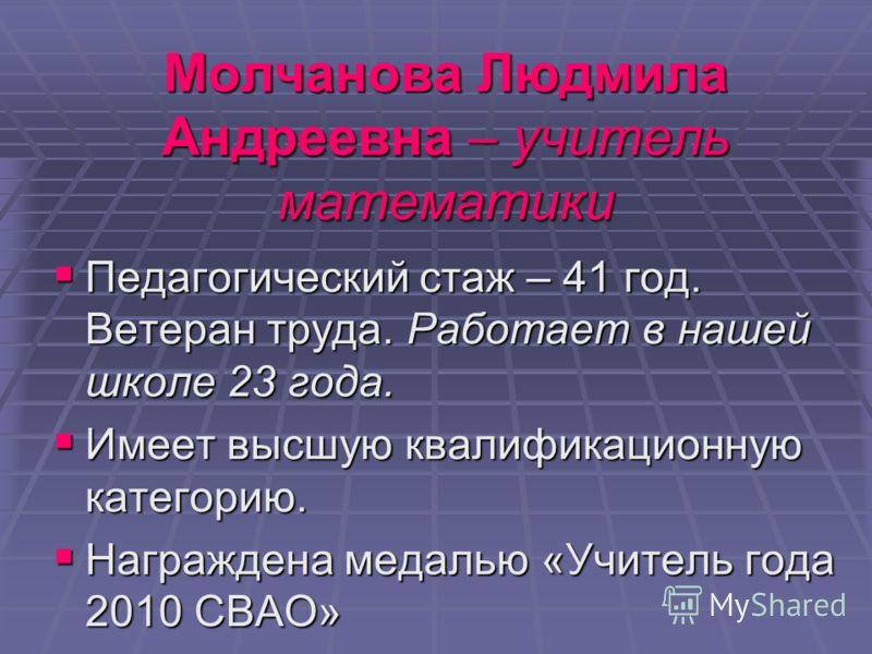 Молчанова Людмила Андреевна – учитель математики Педагогический стаж – 41 год. Ветеран труда. Работает в нашей школе 23 года. Имеет высшую квалификационную категорию. Награждена медалью «Учитель года 2010 СВАО»