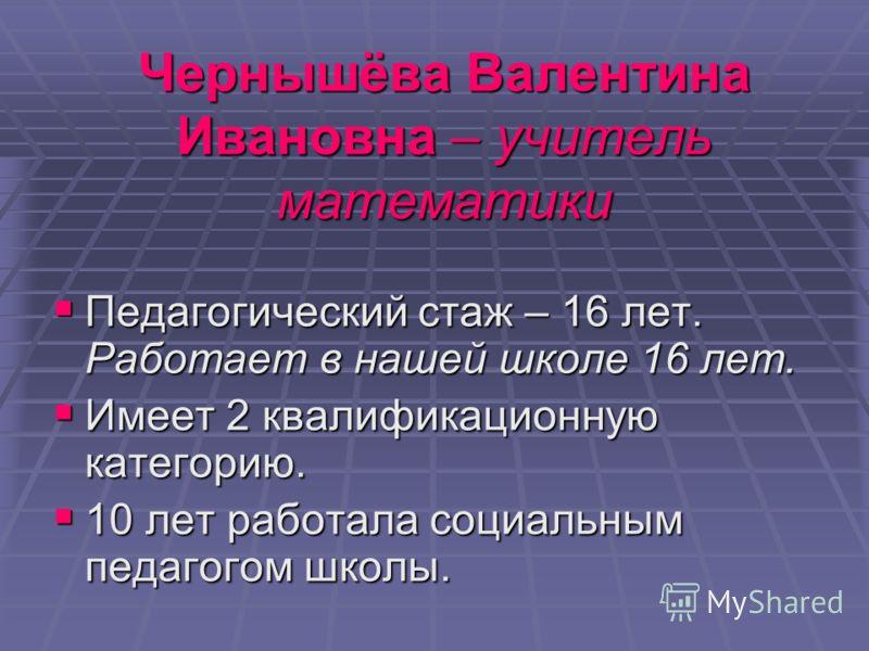 Чернышёва Валентина Ивановна – учитель математики Педагогический стаж – 16 лет. Работает в нашей школе 16 лет. Имеет 2 квалификационную категорию. 10 лет работала социальным педагогом школы.