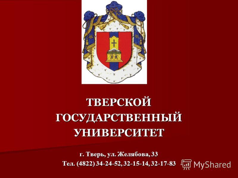ТВЕРСКОЙГОСУДАРСТВЕННЫЙУНИВЕРСИТЕТ г. Тверь, ул. Желябова, 33 Тел. (4822) 34-24-52, 32-15-14, 32-17-83