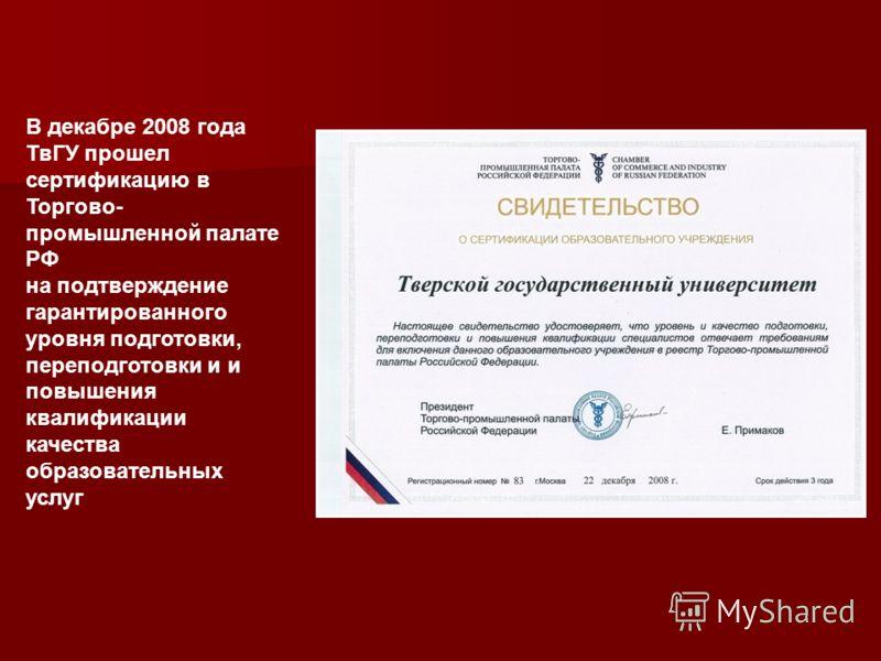 В декабре 2008 года ТвГУ прошел сертификацию в Торгово- промышленной палате РФ на подтверждение гарантированного уровня подготовки, переподготовки и и повышения квалификации качества образовательных услуг