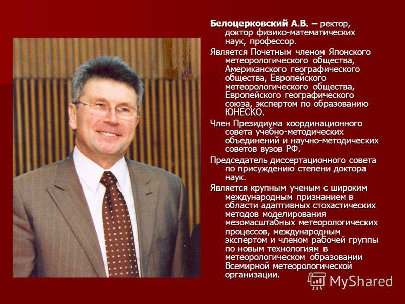 Белоцерковский А.В. – ректор, доктор физико-математических наук, профессор. Является Почетным членом Японского метеорологического общества, Американского географического общества, Европейского метеорологического общества, Европейского географического