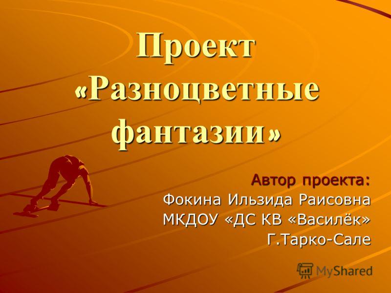 Проект « Разноцветные фантазии » Автор проекта: Фокина Ильзида Раисовна МКДОУ «ДС КВ «Василёк» Г.Тарко-Сале