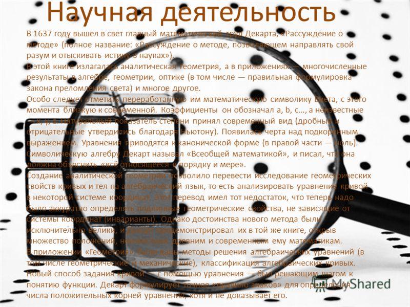 Научная деятельность В 1637 году вышел в свет главный математический труд Декарта, «Рассуждение о методе» (полное название: «Рассуждение о методе, позволяющем направлять свой разум и отыскивать истину в науках»). В этой книге излагалась аналитическая