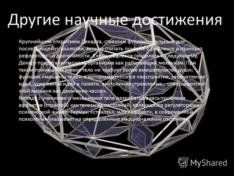Другие научные достижения Крупнейшим открытием Декарта, ставшим фундаментальным для последующей психологии, можно считать понятие о рефлексе и принцип рефлекторной деятельности. Схема рефлекса сводилась к следующему. Декарт представил модель организм