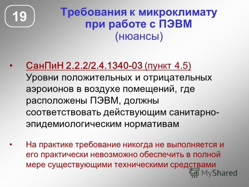 19 Требования к микроклимату при работе с ПЭВМ (нюансы) СанПиН 2.2.2/2.4.1340-03 (пункт 4.5) Уровни положительных и отрицательных аэроионов в воздухе помещений, где расположены ПЭВМ, должны соответствовать действующим санитарно- эпидемиологическим но