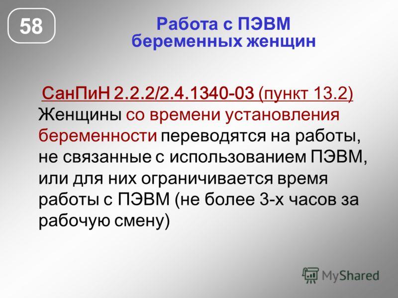 Работа с ПЭВМ беременных женщин 58 СанПиН 2.2.2/2.4.1340-03 (пункт 13.2) Женщины со времени установления беременности переводятся на работы, не связанные с использованием ПЭВМ, или для них ограничивается время работы с ПЭВМ (не более 3-х часов за раб