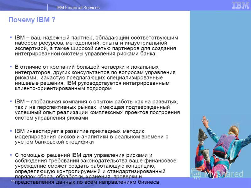 IBM Financial Services 16 Почему IBM ? IBM – ваш надежный партнер, обладающий соответствующим набором ресурсов, методологий, опыта и индустриальной экспертизой, а также широкой сетью партнеров для создания интегрированной системы управления рисками б