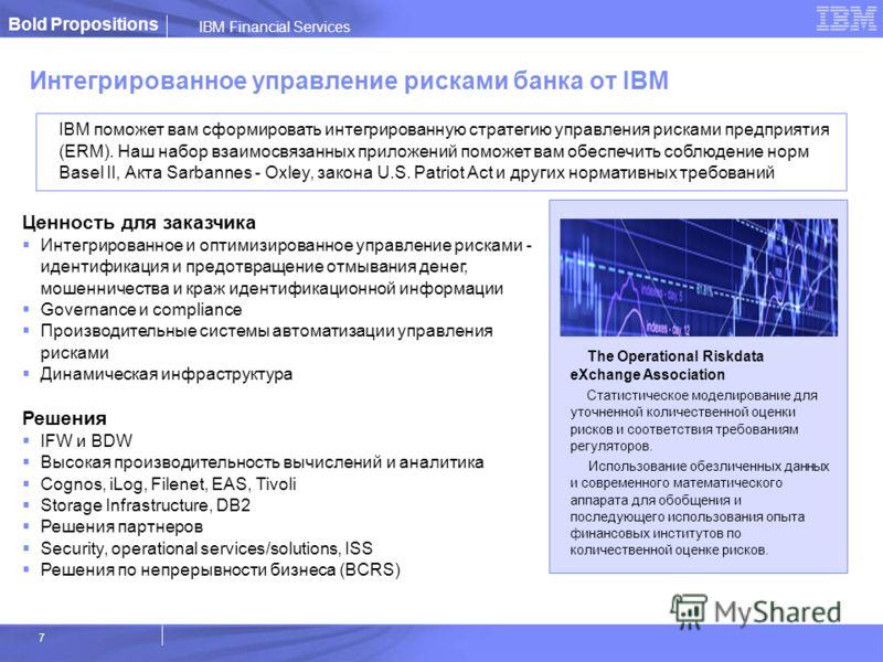 IBM Financial Services 7 Интегрированное управление рисками банка от IBM IBM поможет вам сформировать интегрированную стратегию управления рисками предприятия (ERM). Наш набор взаимосвязанных приложений поможет вам обеспечить соблюдение норм Basel II