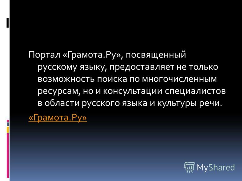 Портал «Грамота.Ру», посвященный русскому языку, предоставляет не только возможность поиска по многочисленным ресурсам, но и консультации специалистов в области русского языка и культуры речи. «Грамота.Ру»