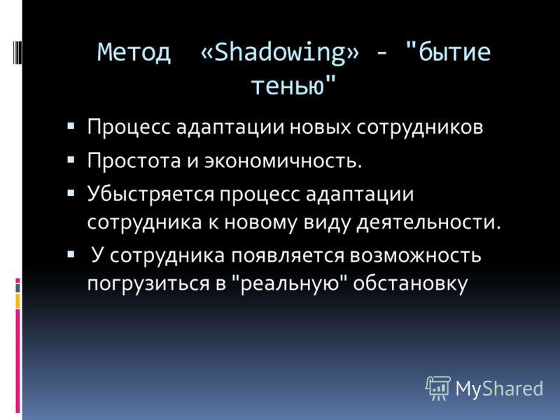 Метод «Shadowing» - бытие тенью Процесс адаптации новых сотрудников Простота и экономичность. Убыстряется процесс адаптации сотрудника к новому виду деятельности. У сотрудника появляется возможность погрузиться в реальную обстановку