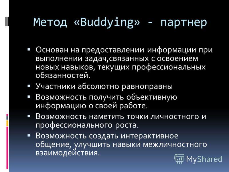 Метод «Buddying» - партнер Основан на предоставлении информации при выполнении задач,связанных с освоением новых навыков, текущих профессиональных обязанностей. Участники абсолютно равноправны Возможность получить объективную информацию о своей работ