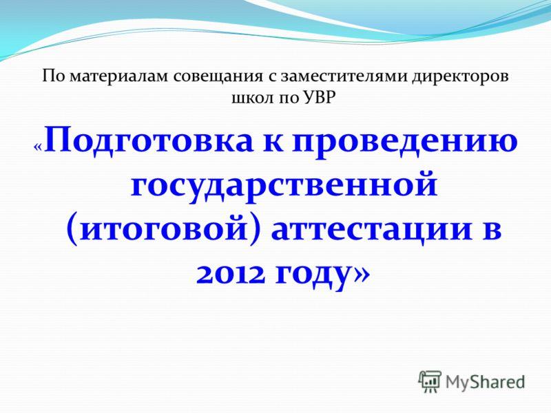По материалам совещания с заместителями директоров школ по УВР « Подготовка к проведению государственной (итоговой) аттестации в 2012 году»