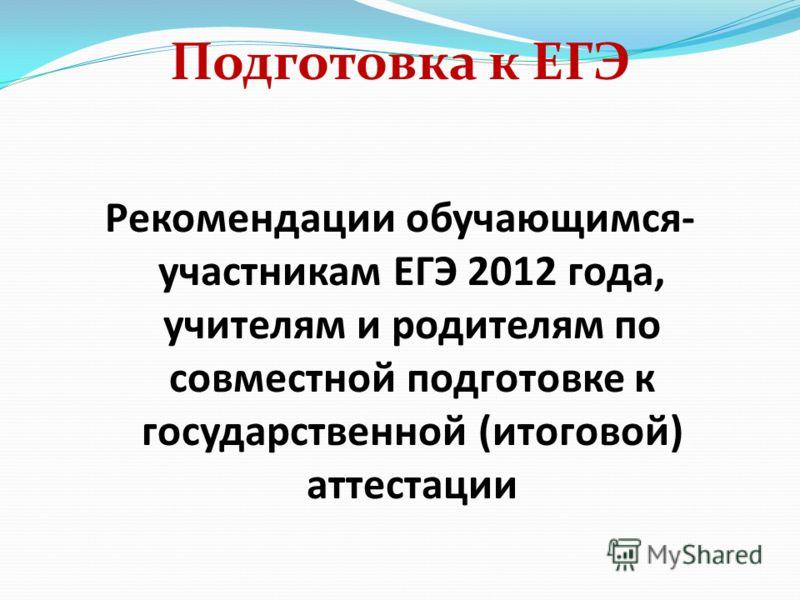Подготовка к ЕГЭ Рекомендации обучающимся- участникам ЕГЭ 2012 года, учителям и родителям по совместной подготовке к государственной (итоговой) аттестации