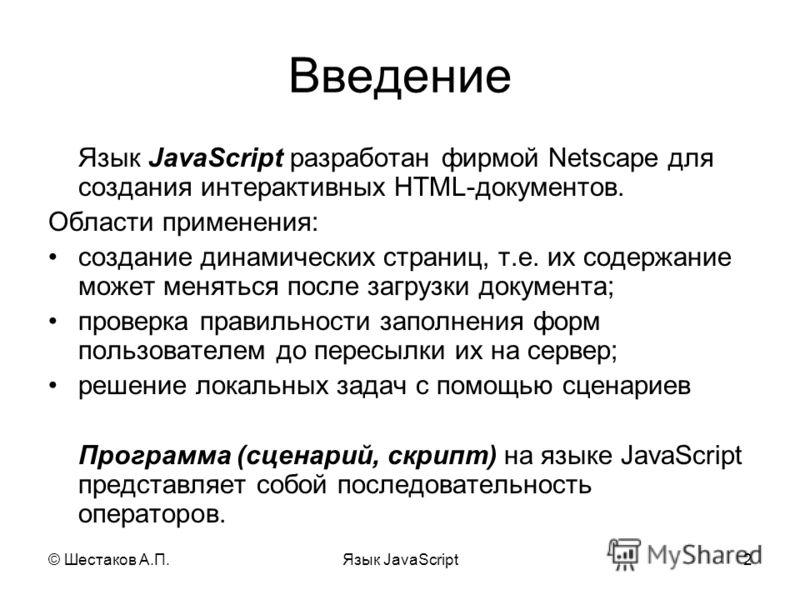 © Шестаков А.П.Язык JavaScript2 Введение Язык JavaScript разработан фирмой Netscape для создания интерактивных HTML-документов. Области применения: создание динамических страниц, т.е. их содержание может меняться после загрузки документа; проверка пр