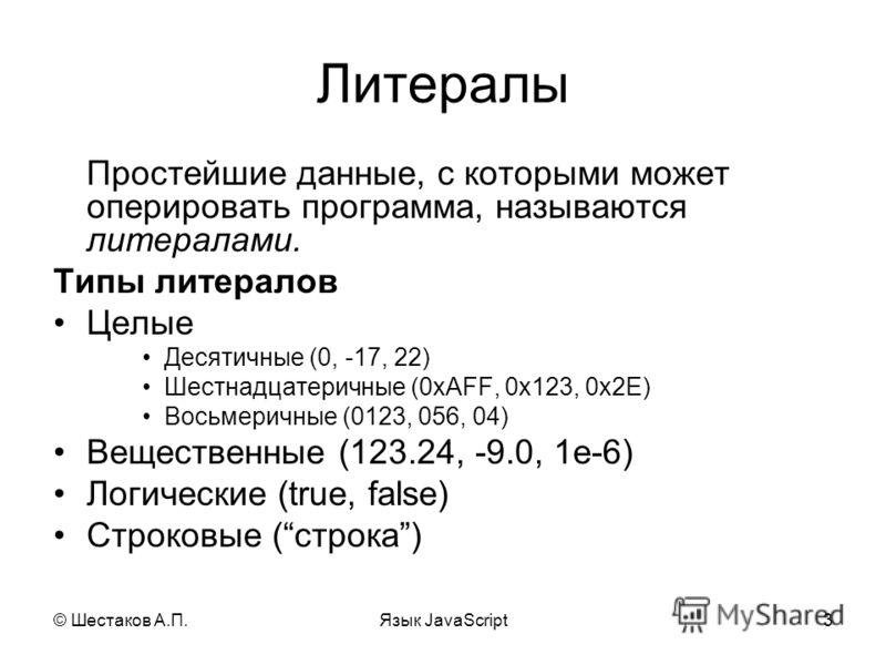 © Шестаков А.П.Язык JavaScript3 Литералы Простейшие данные, с которыми может оперировать программа, называются литералами. Типы литералов Целые Десятичные (0, -17, 22) Шестнадцатеричные (0xAFF, 0x123, 0x2E) Восьмеричные (0123, 056, 04) Вещественные (
