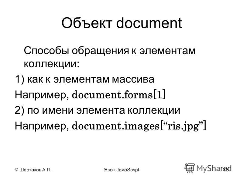© Шестаков А.П.Язык JavaScript38 Объект document Способы обращения к элементам коллекции: 1) как к элементам массива Например, document.forms[1] 2) по имени элемента коллекции Например, document.images[ris.jpg]