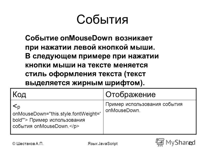 © Шестаков А.П.Язык JavaScript42 События Событие onMouseDown возникает при нажатии левой кнопкой мыши. В следующем примере при нажатии кнопки мыши на тексте меняется стиль оформления текста (текст выделяется жирным шрифтом). КодОтображение Пример исп
