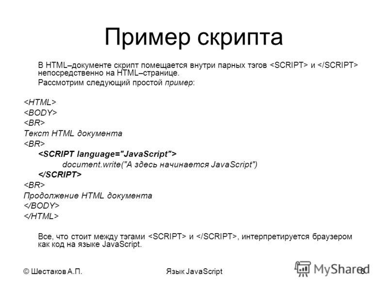 © Шестаков А.П.Язык JavaScript6 Пример скрипта В HTML–документе скрипт помещается внутри парных тэгов и непосредственно на HTML–странице. Рассмотрим следующий простой пример: Текст HTML документа document.write(