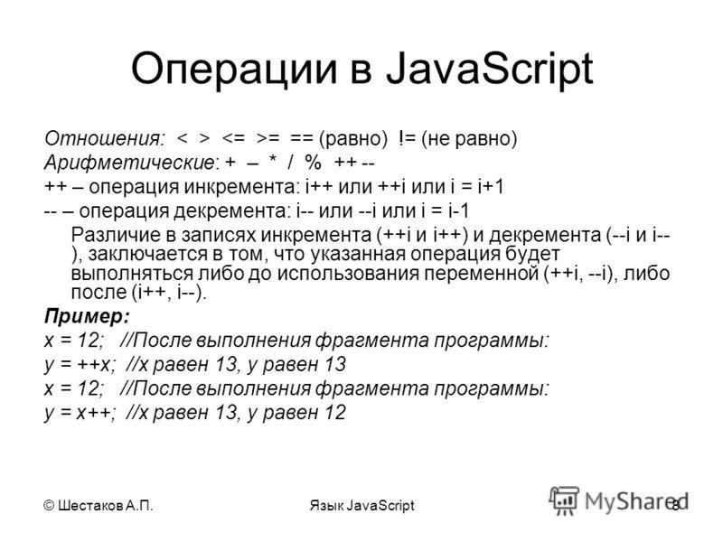 © Шестаков А.П.Язык JavaScript8 Операции в JavaScript Отношения: = == (равно) != (не равно) Арифметические: + – * / % ++ -- ++ – операция инкремента: i++ или ++i или i = i+1 -- – операция декремента: i-- или --i или i = i-1 Различие в записях инкреме