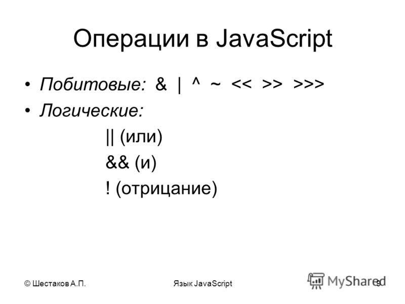 © Шестаков А.П.Язык JavaScript9 Операции в JavaScript Побитовые: & | ^ ~ > >>> Логические: || (или) && (и) ! (отрицание)