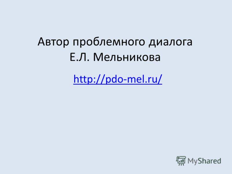 Автор проблемного диалога Е.Л. Мельникова http://pdo-mel.ru/