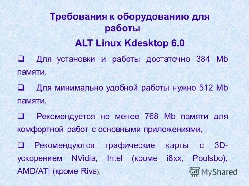 Требования к оборудованию для работы ALT Linux Kdesktop 6.0 Для установки и работы достаточно 384 Mb памяти. Для минимально удобной работы нужно 512 Mb памяти. Рекомендуется не менее 768 Mb памяти для комфортной работ с основными приложениями, Рекоме