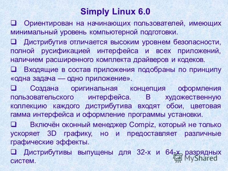 Simply Linux 6.0 Ориентирован на начинающих пользователей, имеющих минимальный уровень компьютерной подготовки. Дистрибутив отличается высоким уровнем безопасности, полной русификацией интерфейса и всех приложений, наличием расширенного комплекта дра