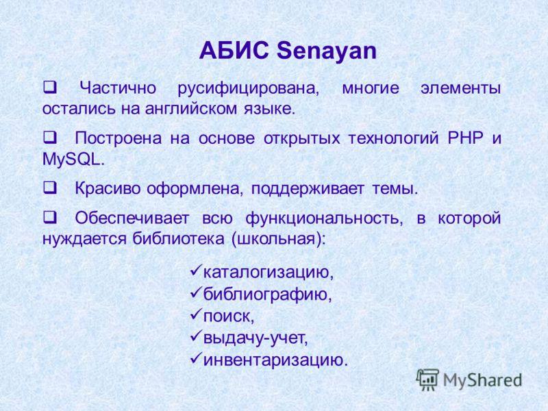 АБИС Senayan Частично русифицирована, многие элементы остались на английском языке. Построена на основе открытых технологий PHP и MySQL. Красиво оформлена, поддерживает темы. Обеспечивает всю функциональность, в которой нуждается библиотека (школьная