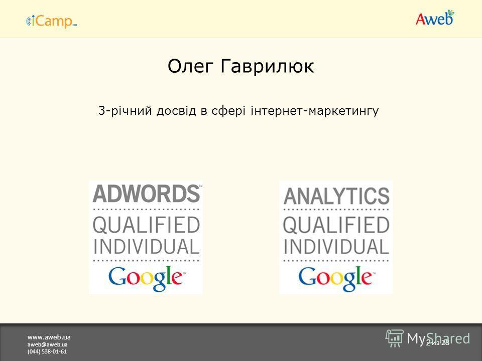 www.aweb.ua aweb@aweb.ua (044) 538-01-61 2 из 28 Олег Гаврилюк 3-річний досвід в сфері інтернет-маркетингу