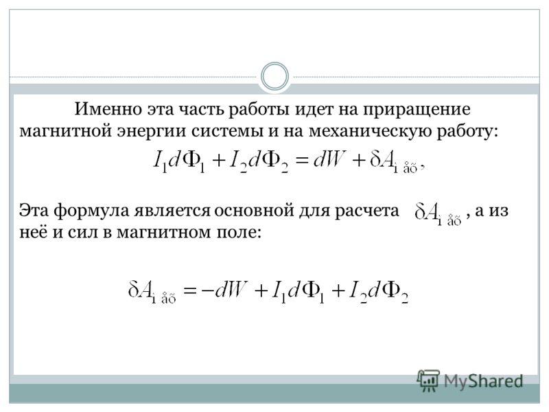 Именно эта часть работы идет на приращение магнитной энергии системы и на механическую работу: Эта формула является основной для расчета, а из неё и сил в магнитном поле: