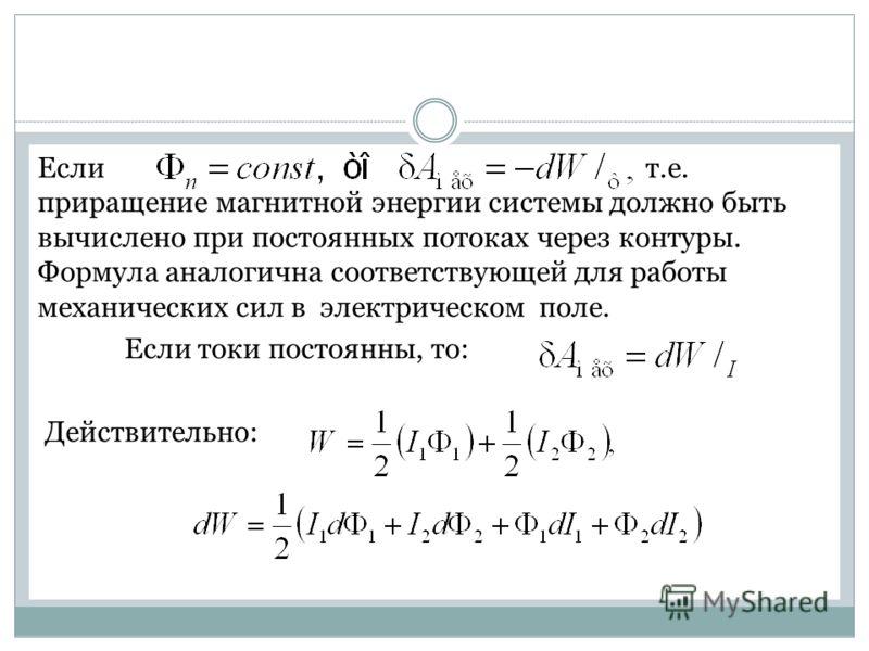 Если т.е. приращение магнитной энергии системы должно быть вычислено при постоянных потоках через контуры. Формула аналогична соответствующей для работы механических сил в электрическом поле. Если токи постоянны, то: Действительно: