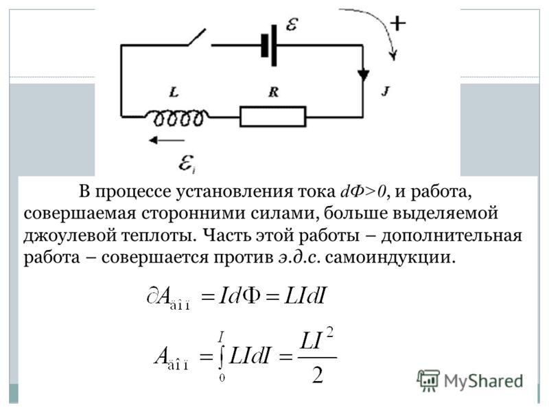 В процессе установления тока dФ>0, и работа, совершаемая сторонними силами, больше выделяемой джоулевой теплоты. Часть этой работы – дополнительная работа – совершается против э.д.с. самоиндукции.