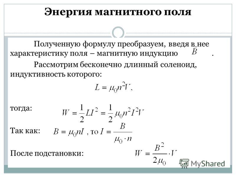 Энергия магнитного поля Полученную формулу преобразуем, введя в нее характеристику поля – магнитную индукцию. Рассмотрим бесконечно длинный соленоид, индуктивность которого: тогда: Так как: После подстановки: