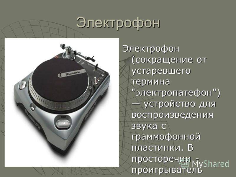 Электрофон Электрофон (сокращение от устаревшего термина электропатефон) устройство для воспроизведения звука с граммофонной пластинки. В просторечии - проигрыватель