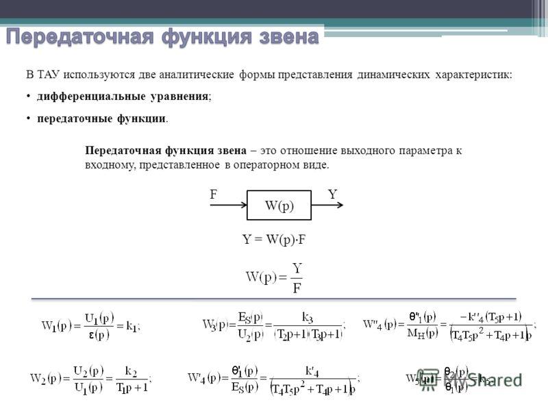 В ТАУ используются две аналитические формы представления динамических характеристик: дифференциальные уравнения; передаточные функции. Передаточная функция звена – это отношение выходного параметра к входному, представленное в операторном виде. W(p)