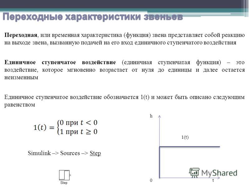 Переходная, или временная характеристика (функция) звена представляет собой реакцию на выходе звена, вызванную подачей на его вход единичного ступенчатого воздействия Единичное ступенчатое воздействие (единичная ступенчатая функция) – это воздействие