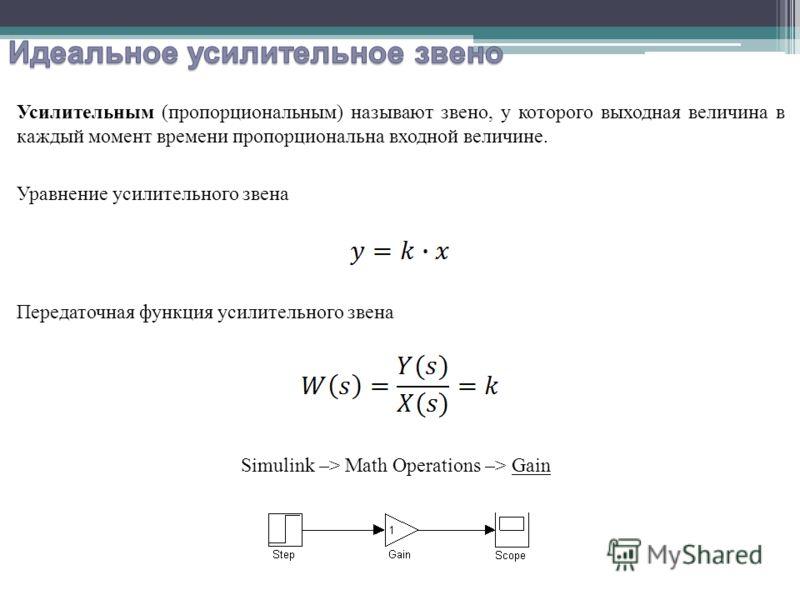 Усилительным (пропорциональным) называют звено, у которого выходная величина в каждый момент времени пропорциональна входной величине. Уравнение усилительного звена Передаточная функция усилительного звена Simulink –> Math Operations –> Gain