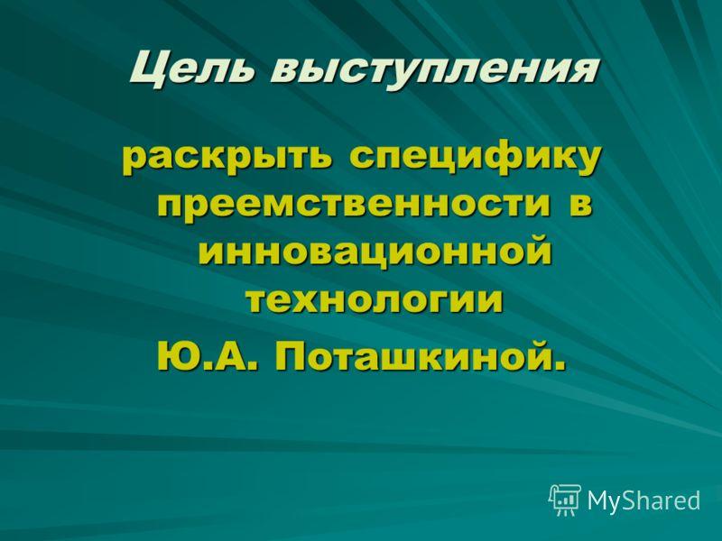 Цель выступления раскрыть специфику преемственности в инновационной технологии Ю.А. Поташкиной.