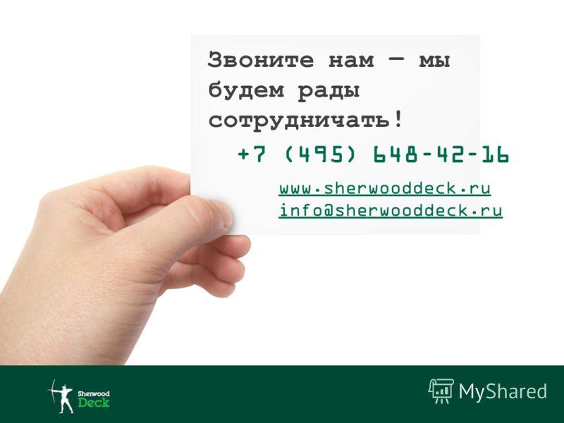 Звоните нам мы будем рады сотрудничать! +7 (495) 648–42–16 www.sherwooddeck.ru info@sherwooddeck.ru