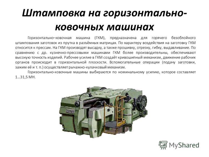 Штамповка на горизонтально- ковочных машинах Горизонтально–ковочная машина (ГКМ), предназначена для горячего безоблойного штампования заготовок из прутка в разъёмных матрицах. По характеру воздействия на заготовку ГКМ относится к прессам. На ГКМ прои