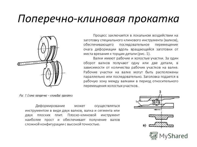 Поперечно-клиновая прокатка Процесс заключается в локальном воздействии на заготовку специального клинового инструмента (валков), обеспечивающего последовательное перемещение очага деформации вдоль вращающейся заготовки от места врезания к торцам де