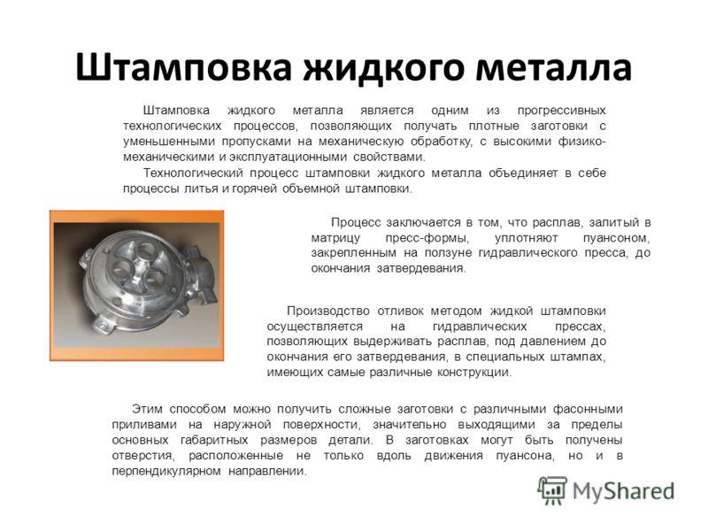 Штамповка жидкого металла Штамповка жидкого металла является одним из прогрессивных технологических процессов, позволяющих получать плотные заготовки с уменьшенными пропусками на механическую обработку, с высокими физико- механическими и эксплуатацио