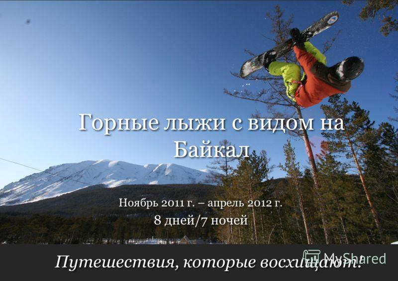 Путешествия, которые восхищают! 8 дней/7 ночей Ноябрь 2011 г. – апрель 2012 г. Горные лыжи с видом на Байкал