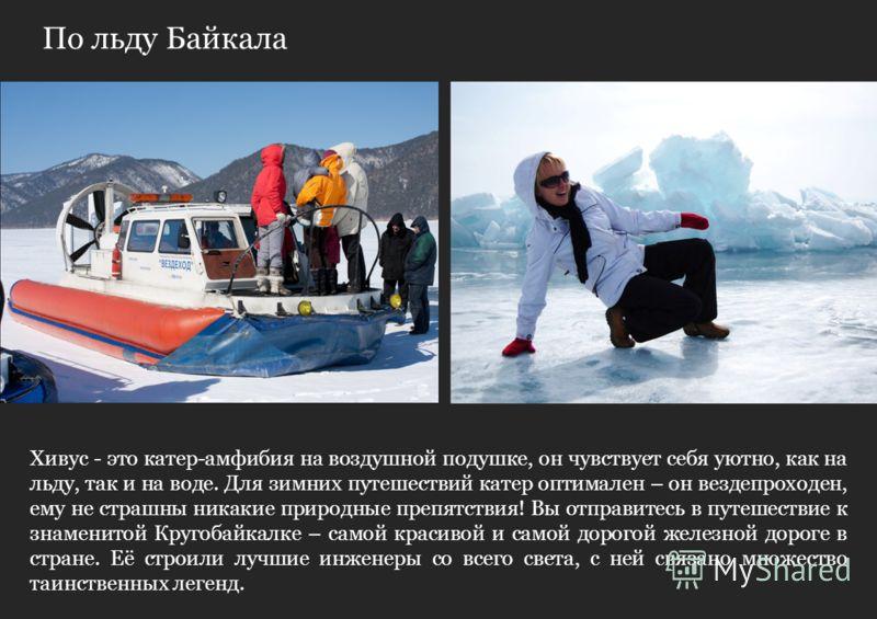 По льду Байкала Хивус - это катер-амфибия на воздушной подушке, он чувствует себя уютно, как на льду, так и на воде. Для зимних путешествий катер оптимален – он вездепроходен, ему не страшны никакие природные препятствия! Вы отправитесь в путешествие