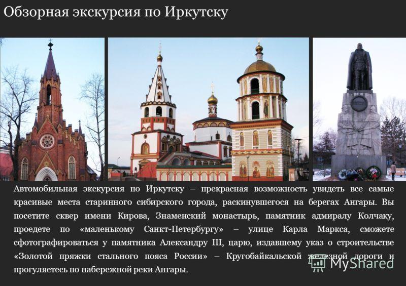 Обзорная экскурсия по Иркутску Автомобильная экскурсия по Иркутску – прекрасная возможность увидеть все самые красивые места старинного сибирского города, раскинувшегося на берегах Ангары. Вы посетите сквер имени Кирова, Знаменский монастырь, памятни