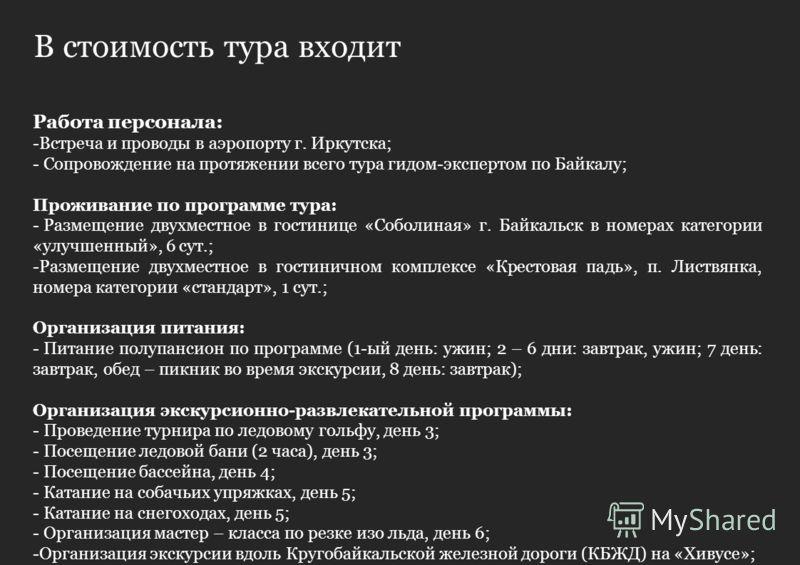В стоимость тура входит Работа персонала: -Встреча и проводы в аэропорту г. Иркутска; - Сопровождение на протяжении всего тура гидом-экспертом по Байкалу; Проживание по программе тура: - Размещение двухместное в гостинице «Соболиная» г. Байкальск в н
