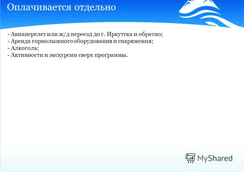 Оплачивается отдельно - Авиаперелет или ж/д переезд до г. Иркутска и обратно; - Аренда горнолыжного оборудования и снаряжения; - Алкоголь; - Активности и экскурсии сверх программы.