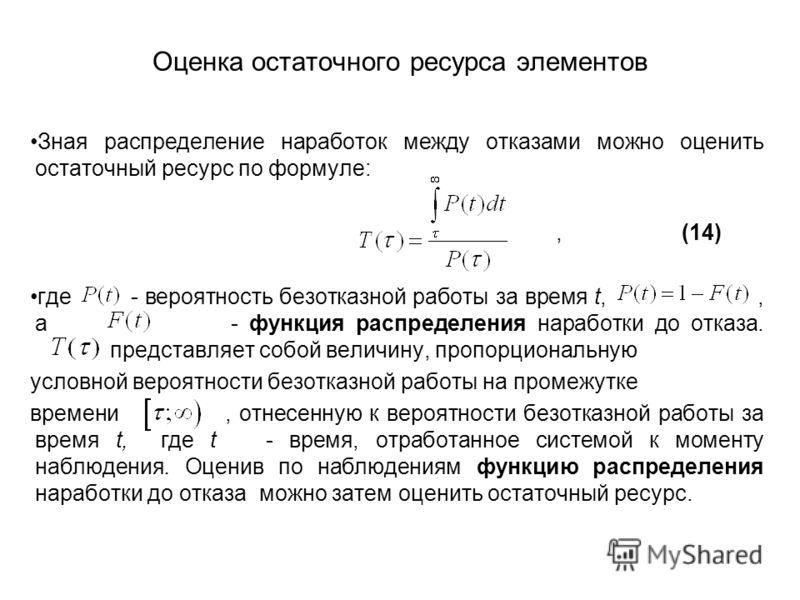Оценка остаточного ресурса элементов Зная распределение наработок между отказами можно оценить остаточный ресурс по формуле:, (14) где - вероятность безотказной работы за время t,, а - функция распределения наработки до отказа. представляет собой вел