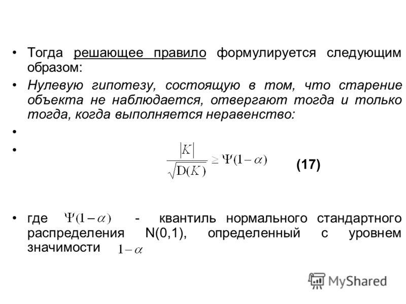 Тогда решающее правило формулируется следующим образом: Нулевую гипотезу, состоящую в том, что старение объекта не наблюдается, отвергают тогда и только тогда, когда выполняется неравенство: (17) где - квантиль нормального стандартного распределения