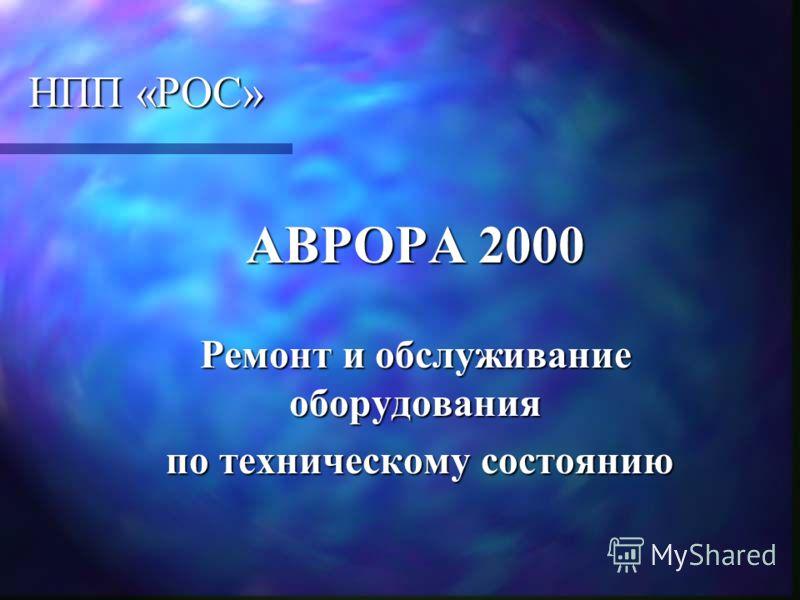 НПП «РОС» АВРОРА 2000 АВРОРА 2000 Ремонт и обслуживание оборудования Ремонт и обслуживание оборудования по техническому состоянию по техническому состоянию